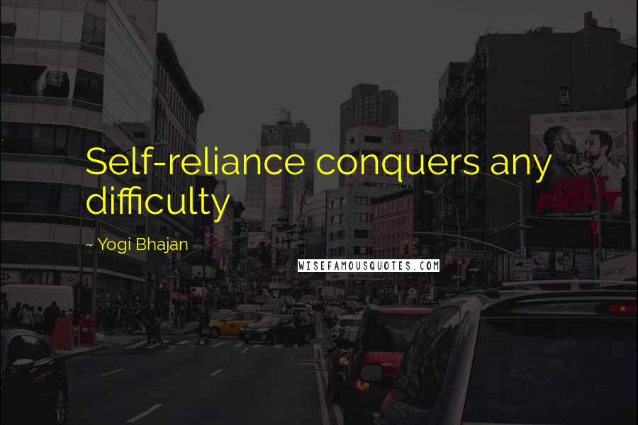 Yogi Bhajan quotes: Self-reliance conquers any difficulty