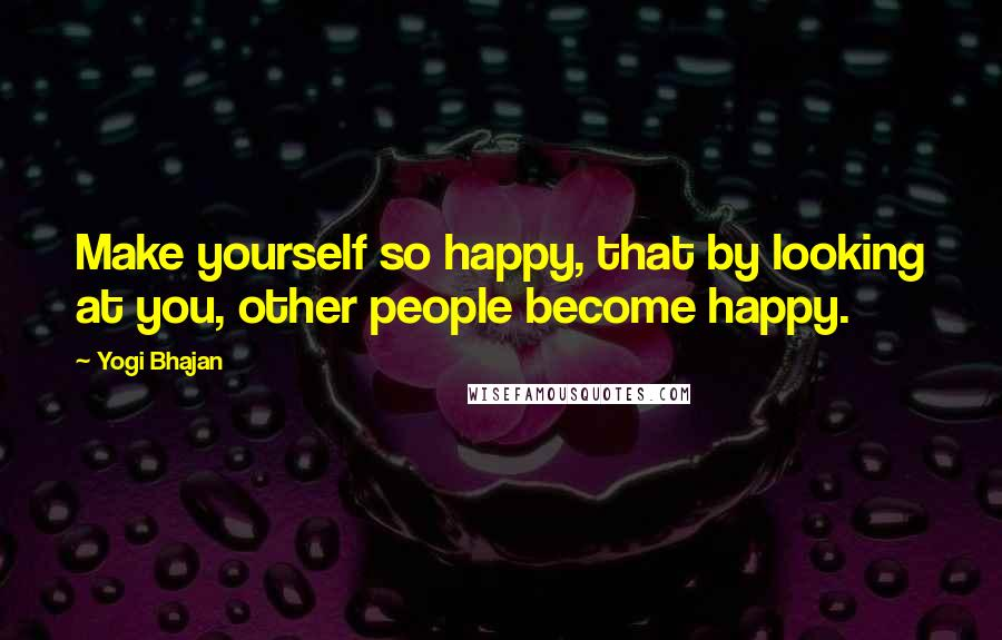 Yogi Bhajan quotes: Make yourself so happy, that by looking at you, other people become happy.