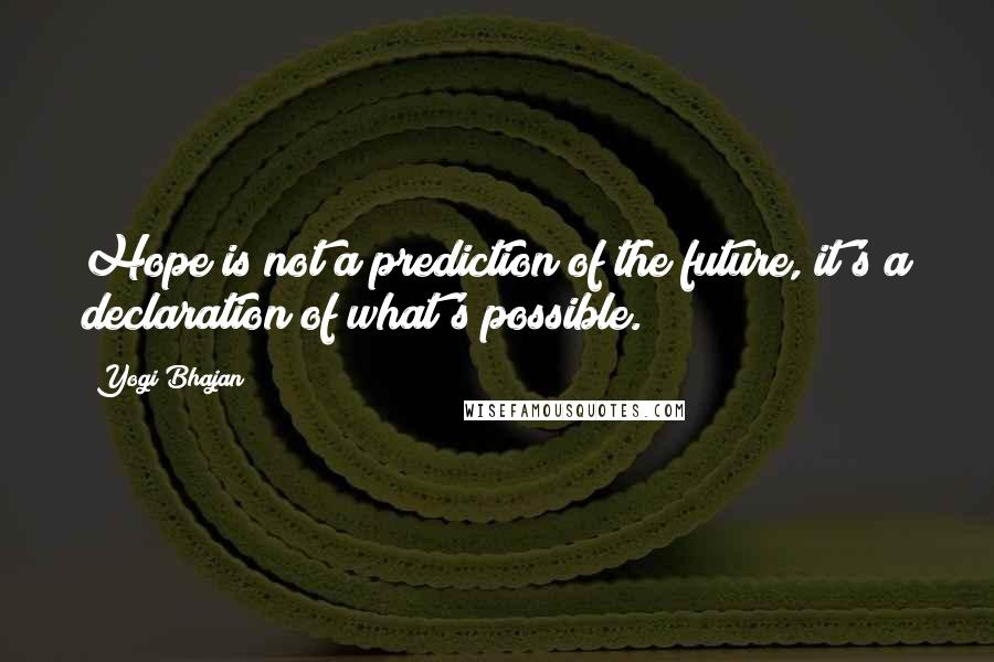 Yogi Bhajan quotes: Hope is not a prediction of the future, it's a declaration of what's possible.