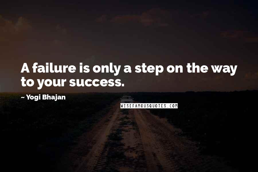 Yogi Bhajan quotes: A failure is only a step on the way to your success.