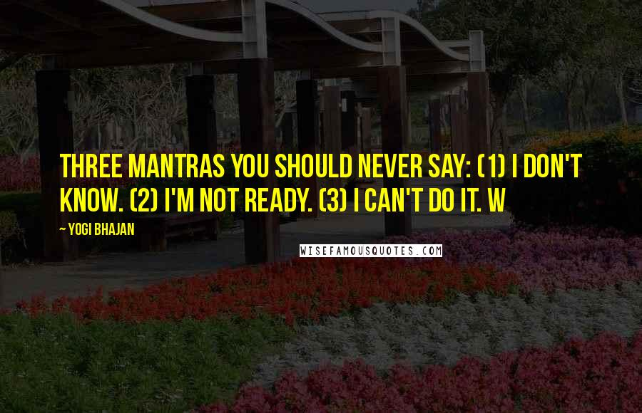 Yogi Bhajan quotes: Three mantras you should never say: (1) I don't know. (2) I'm not ready. (3) I can't do it. W