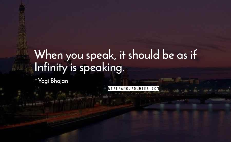 Yogi Bhajan quotes: When you speak, it should be as if Infinity is speaking.