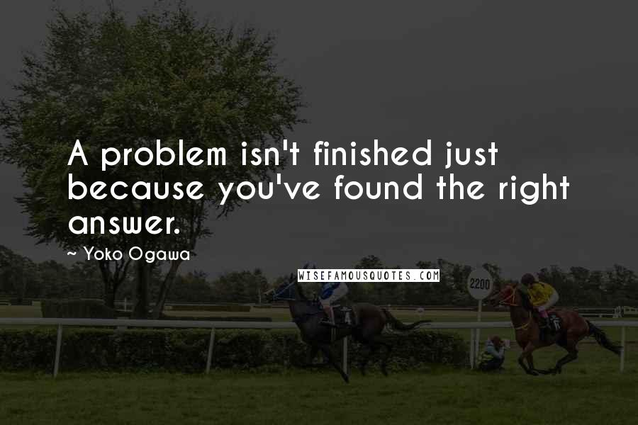 Yoko Ogawa quotes: A problem isn't finished just because you've found the right answer.