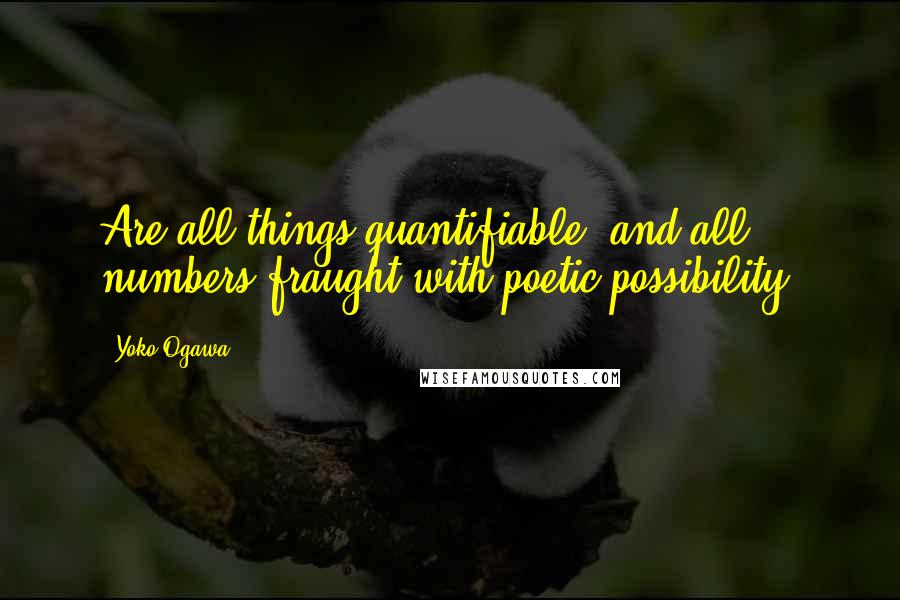 Yoko Ogawa quotes: Are all things quantifiable, and all numbers fraught with poetic possibility?
