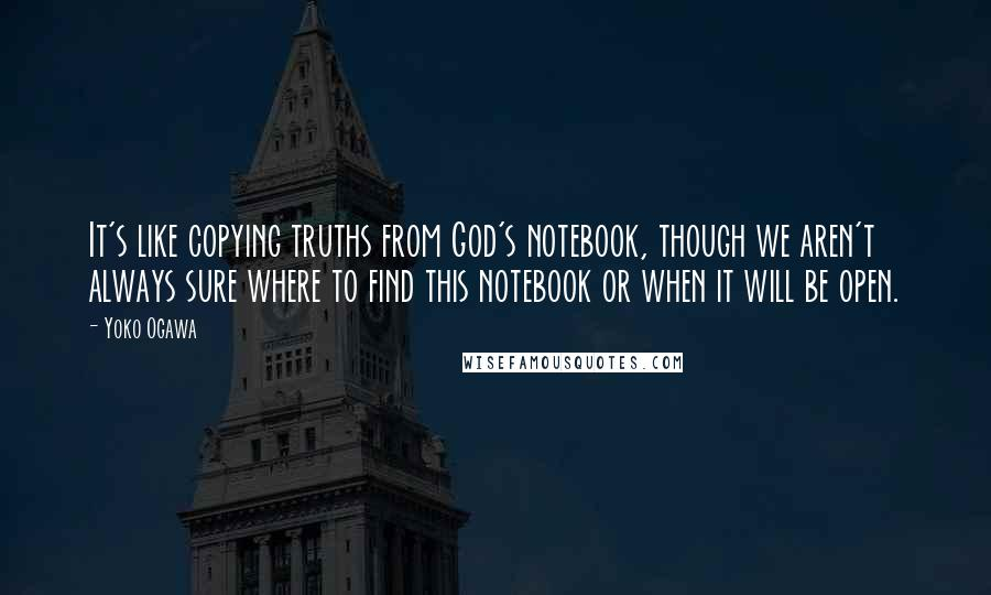 Yoko Ogawa quotes: It's like copying truths from God's notebook, though we aren't always sure where to find this notebook or when it will be open.
