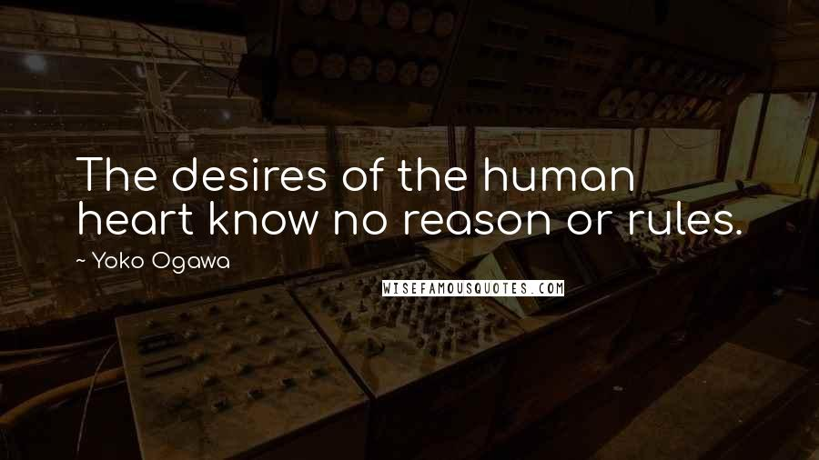 Yoko Ogawa quotes: The desires of the human heart know no reason or rules.