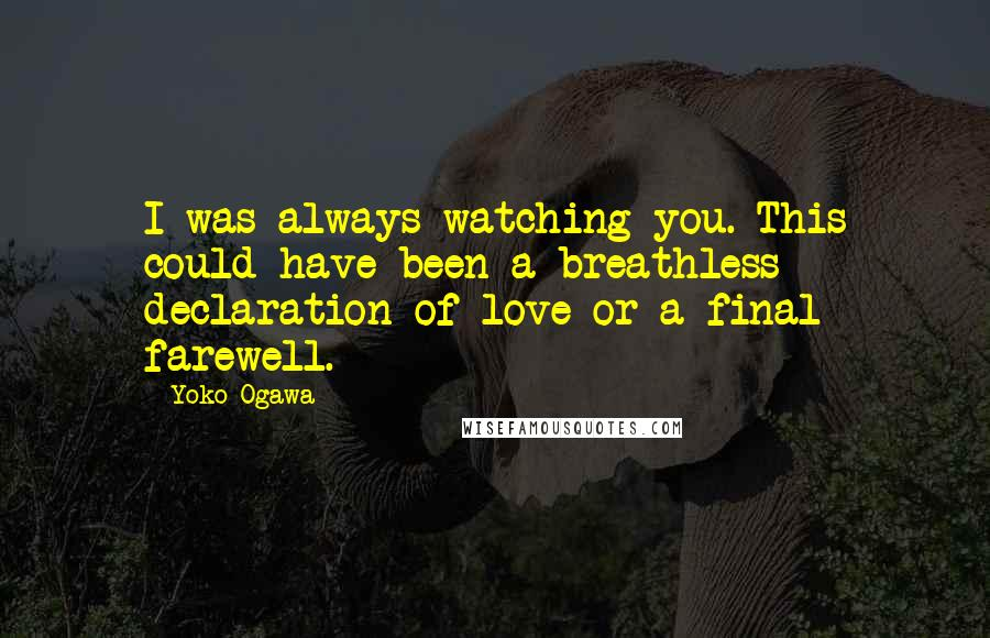 Yoko Ogawa quotes: I was always watching you. This could have been a breathless declaration of love or a final farewell.