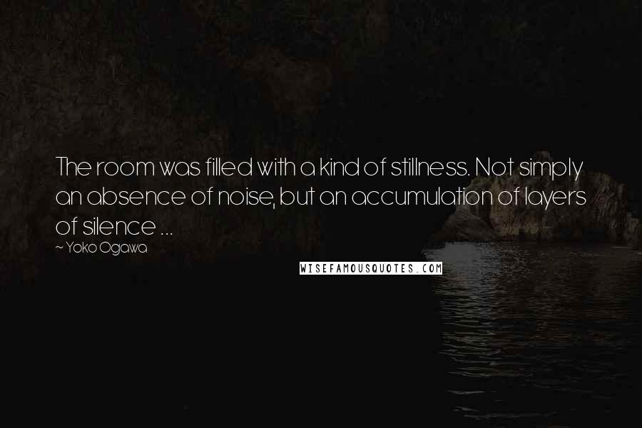 Yoko Ogawa quotes: The room was filled with a kind of stillness. Not simply an absence of noise, but an accumulation of layers of silence ...