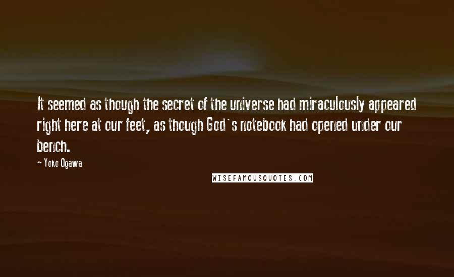 Yoko Ogawa quotes: It seemed as though the secret of the universe had miraculously appeared right here at our feet, as though God's notebook had opened under our bench.