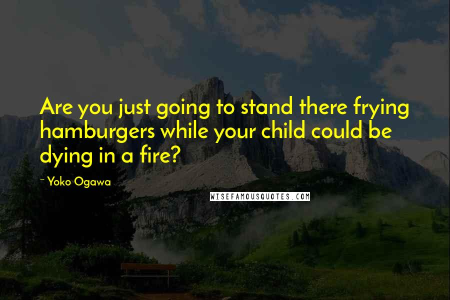 Yoko Ogawa quotes: Are you just going to stand there frying hamburgers while your child could be dying in a fire?