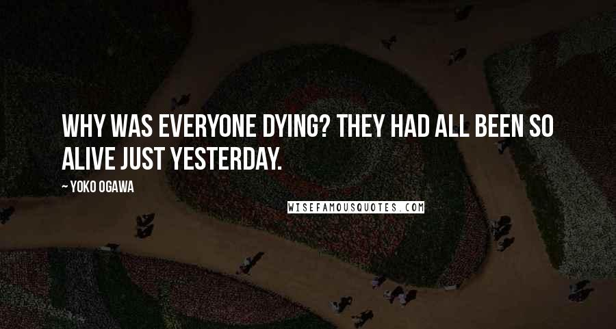Yoko Ogawa quotes: Why was everyone dying? They had all been so alive just yesterday.