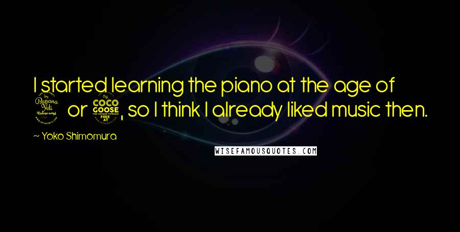 Yoko Shimomura quotes: I started learning the piano at the age of 4 or 5, so I think I already liked music then.