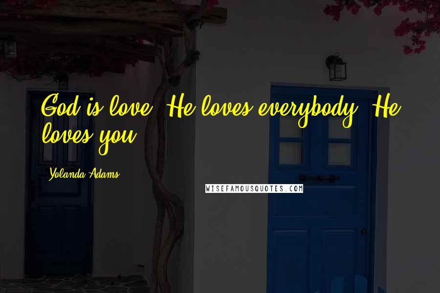 Yolanda Adams quotes: God is love. He loves everybody. He loves you.