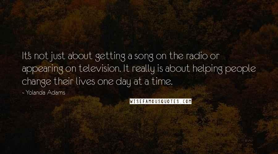 Yolanda Adams quotes: It's not just about getting a song on the radio or appearing on television. It really is about helping people change their lives one day at a time.