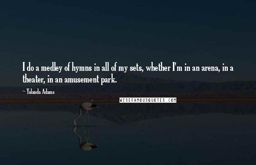 Yolanda Adams quotes: I do a medley of hymns in all of my sets, whether I'm in an arena, in a theater, in an amusement park.