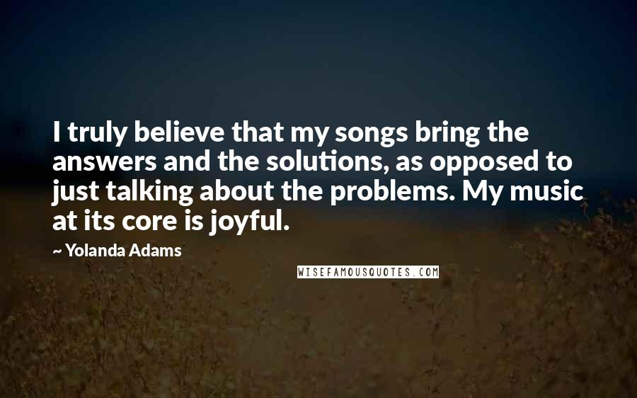 Yolanda Adams quotes: I truly believe that my songs bring the answers and the solutions, as opposed to just talking about the problems. My music at its core is joyful.