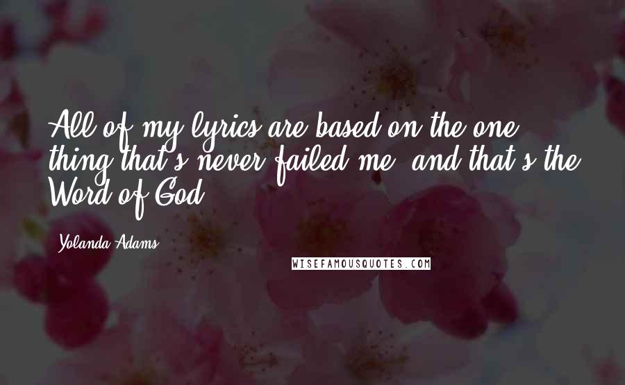 Yolanda Adams quotes: All of my lyrics are based on the one thing that's never failed me, and that's the Word of God.