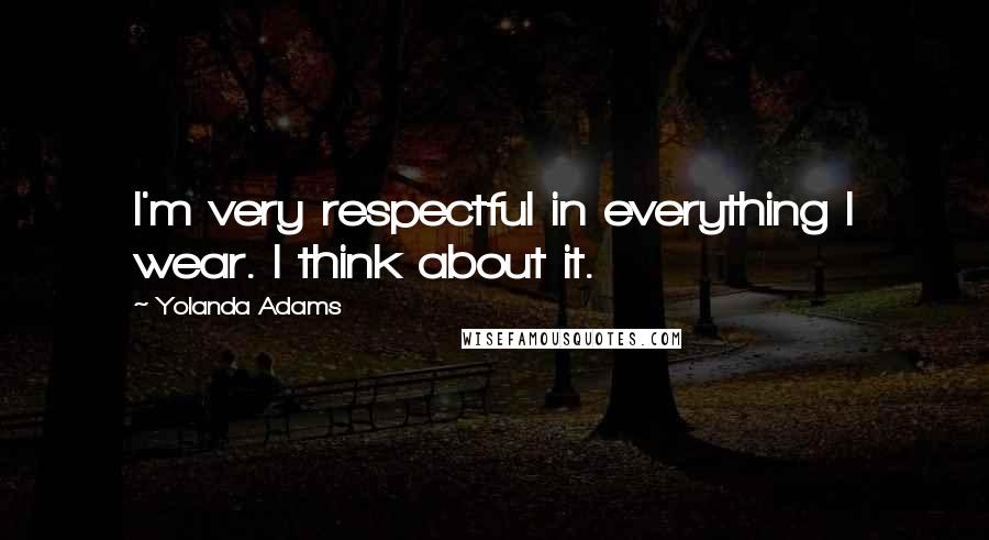 Yolanda Adams quotes: I'm very respectful in everything I wear. I think about it.