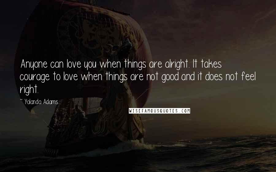 Yolanda Adams quotes: Anyone can love you when things are alright. It takes courage to love when things are not good and it does not feel right.