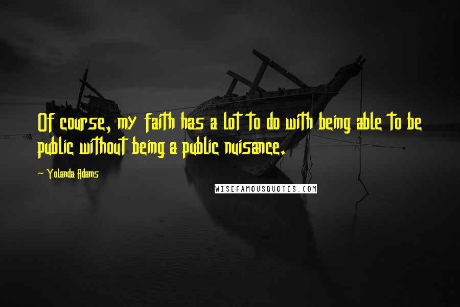 Yolanda Adams quotes: Of course, my faith has a lot to do with being able to be public without being a public nuisance.