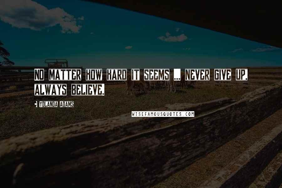 Yolanda Adams quotes: No matter how hard it seems ... never give up, always believe.