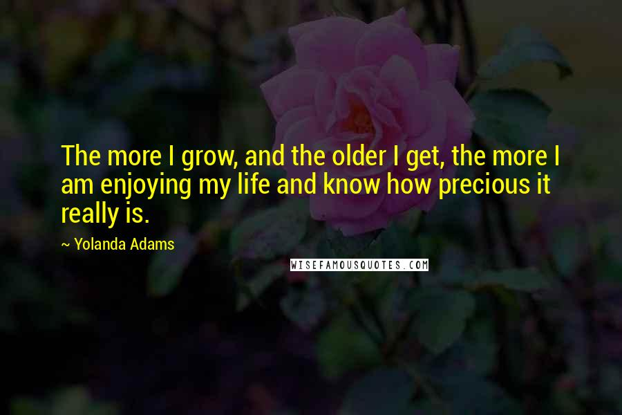 Yolanda Adams quotes: The more I grow, and the older I get, the more I am enjoying my life and know how precious it really is.