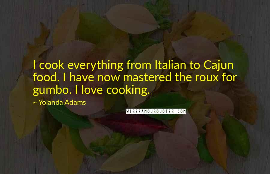 Yolanda Adams quotes: I cook everything from Italian to Cajun food. I have now mastered the roux for gumbo. I love cooking.