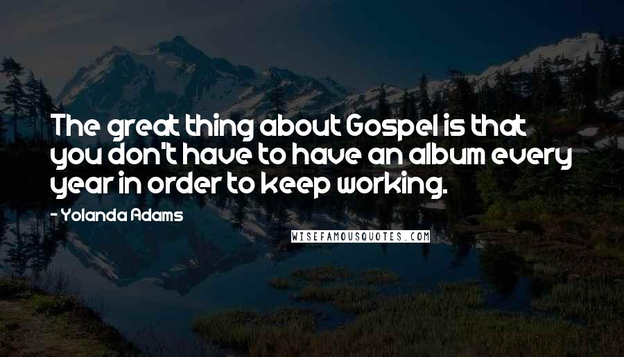 Yolanda Adams quotes: The great thing about Gospel is that you don't have to have an album every year in order to keep working.