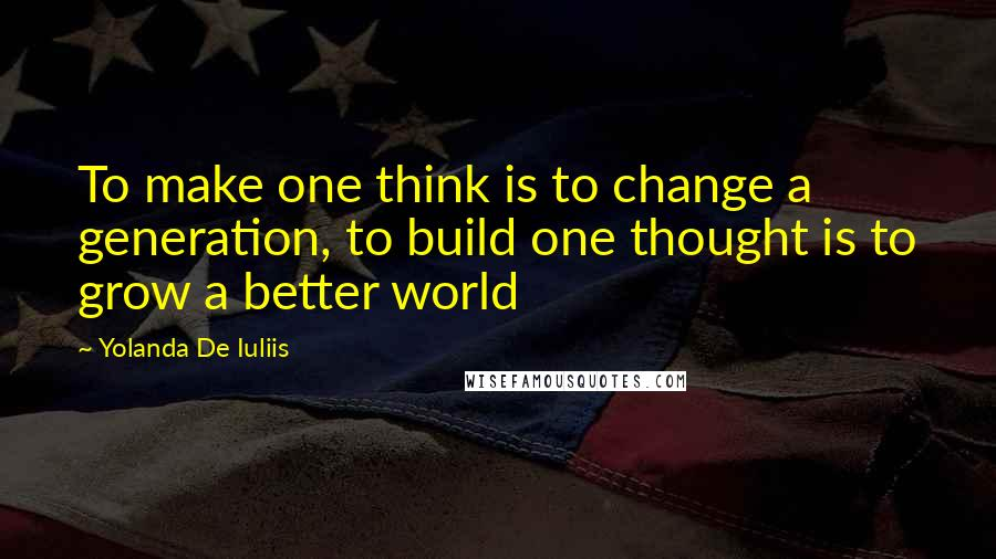 Yolanda De Iuliis quotes: To make one think is to change a generation, to build one thought is to grow a better world