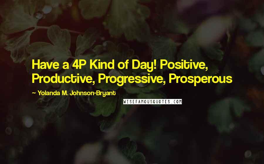 Yolanda M. Johnson-Bryant quotes: Have a 4P Kind of Day! Positive, Productive, Progressive, Prosperous