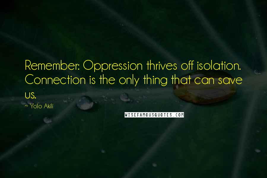 Yolo Akili quotes: Remember: Oppression thrives off isolation. Connection is the only thing that can save us.