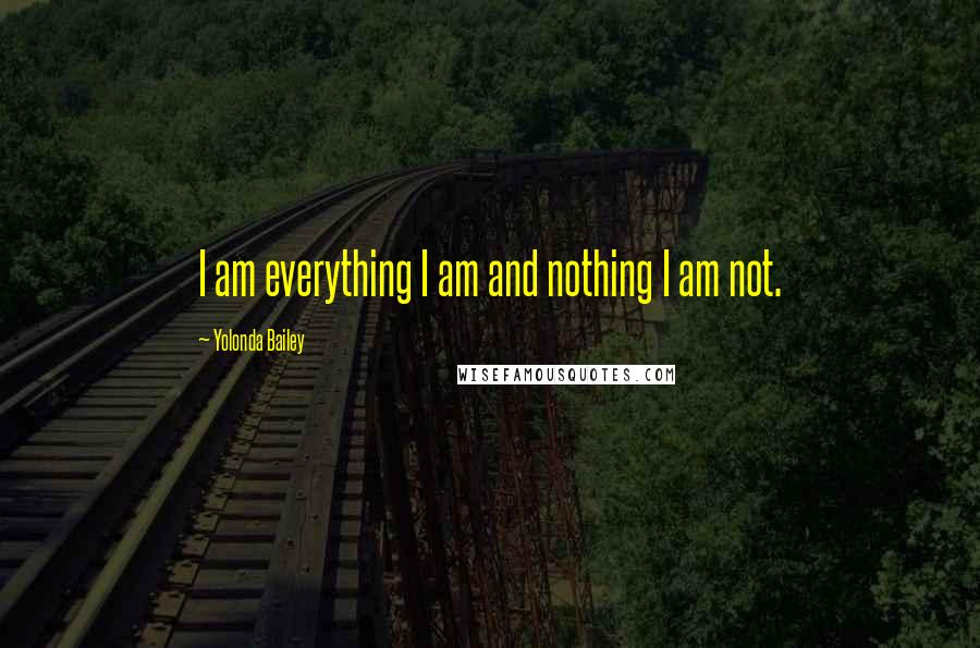 Yolonda Bailey quotes: I am everything I am and nothing I am not.