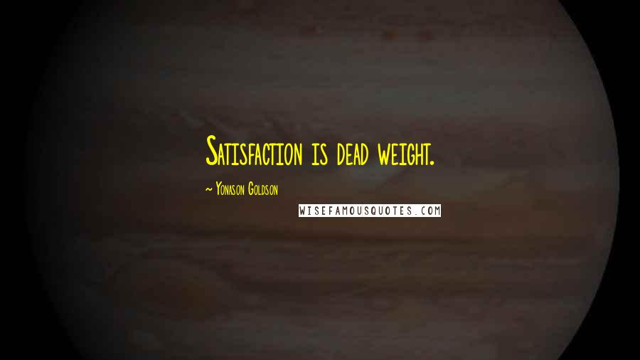 Yonason Goldson quotes: Satisfaction is dead weight.