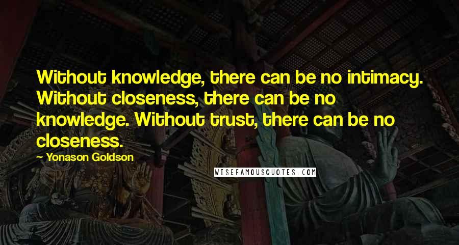 Yonason Goldson quotes: Without knowledge, there can be no intimacy. Without closeness, there can be no knowledge. Without trust, there can be no closeness.