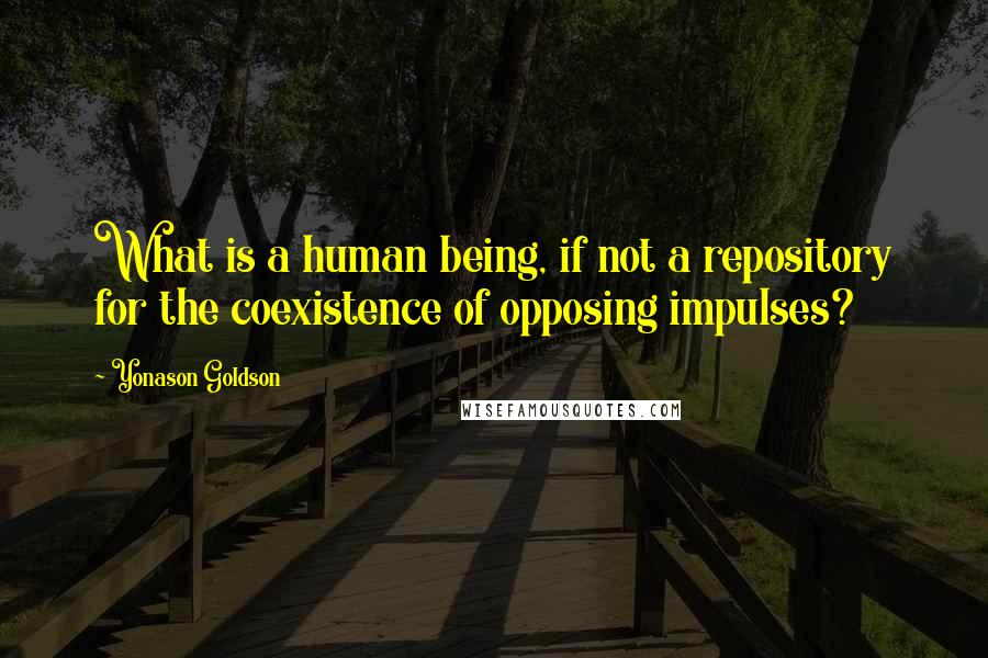 Yonason Goldson quotes: What is a human being, if not a repository for the coexistence of opposing impulses?