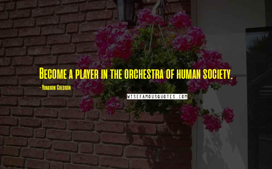 Yonason Goldson quotes: Become a player in the orchestra of human society.