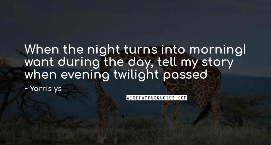 Yorris Ys quotes: When the night turns into morningI want during the day, tell my story when evening twilight passed