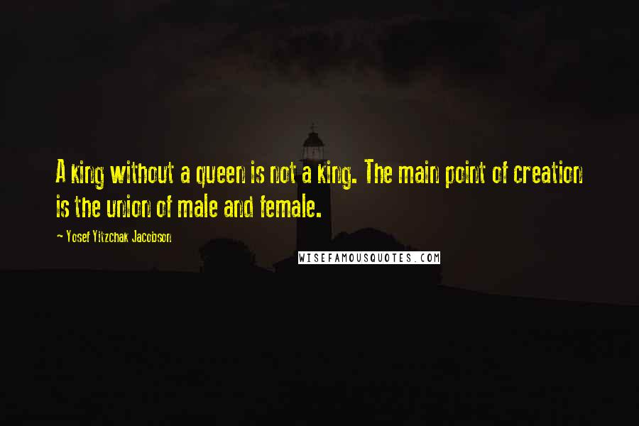 Yosef Yitzchak Jacobson quotes: A king without a queen is not a king. The main point of creation is the union of male and female.