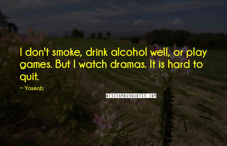Yoseob quotes: I don't smoke, drink alcohol well, or play games. But I watch dramas. It is hard to quit.