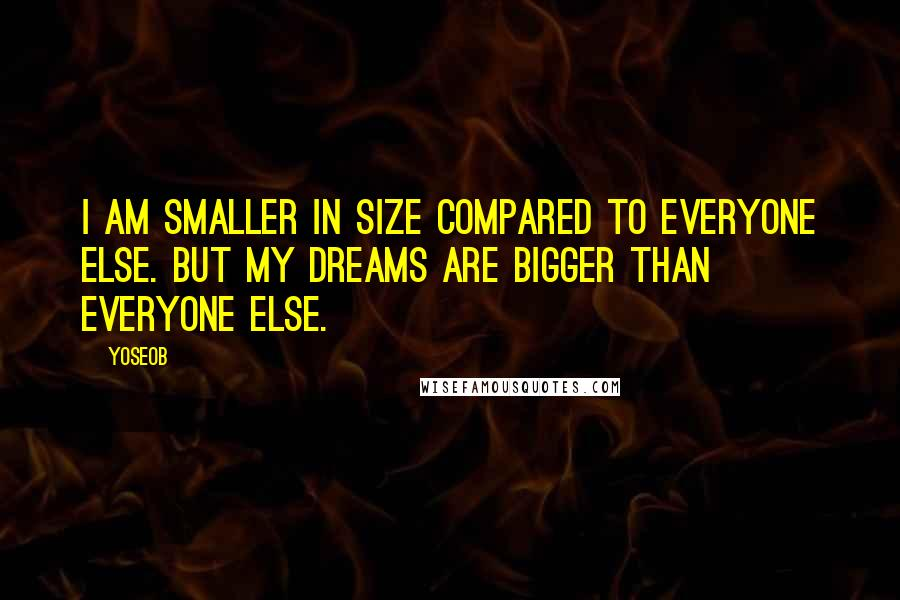 Yoseob quotes: I am smaller in size compared to everyone else. But my dreams are bigger than everyone else.