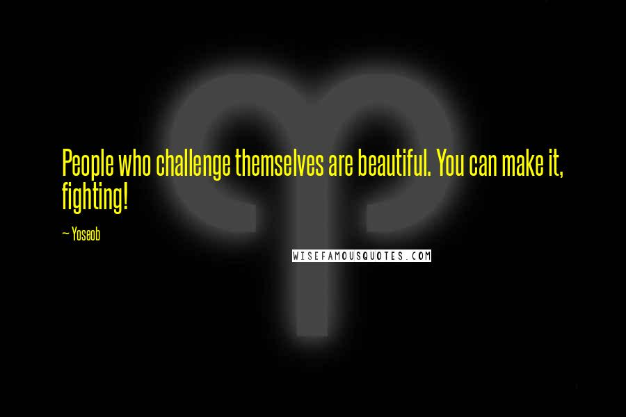 Yoseob quotes: People who challenge themselves are beautiful. You can make it, fighting!