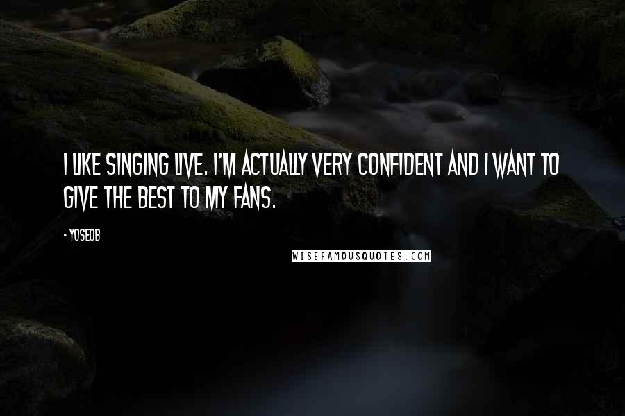 Yoseob quotes: I like singing live. I'm actually very confident and I want to give the best to my fans.