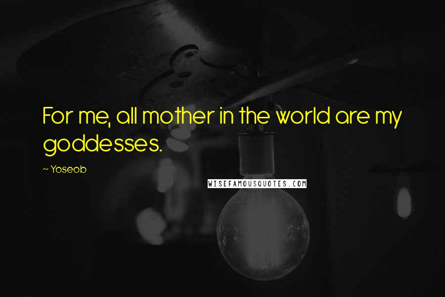 Yoseob quotes: For me, all mother in the world are my goddesses.