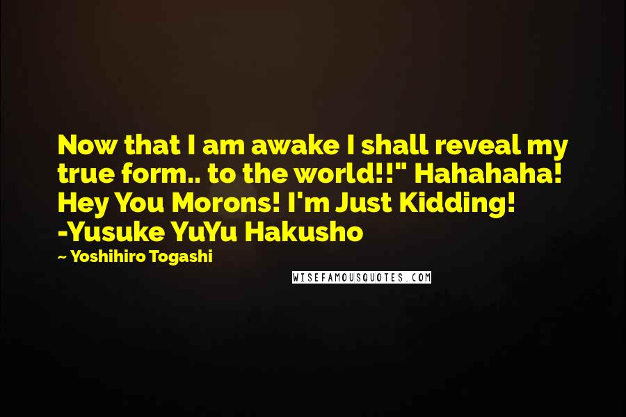 "Yoshihiro Togashi quotes: Now that I am awake I shall reveal my true form.. to the world!!"" Hahahaha! Hey You Morons! I'm Just Kidding! -Yusuke YuYu Hakusho"