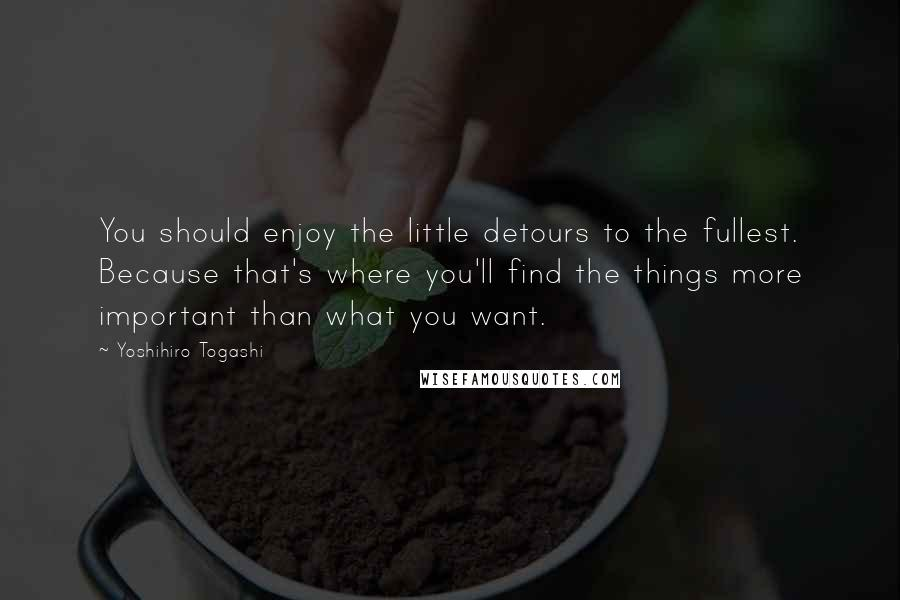 Yoshihiro Togashi quotes: You should enjoy the little detours to the fullest. Because that's where you'll find the things more important than what you want.