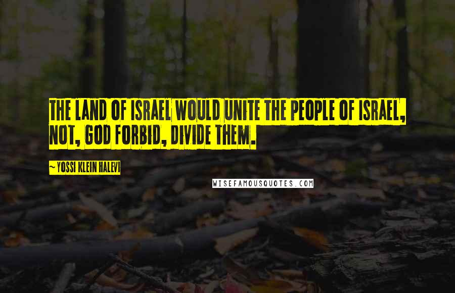 Yossi Klein Halevi quotes: the land of Israel would unite the people of Israel, not, God forbid, divide them.