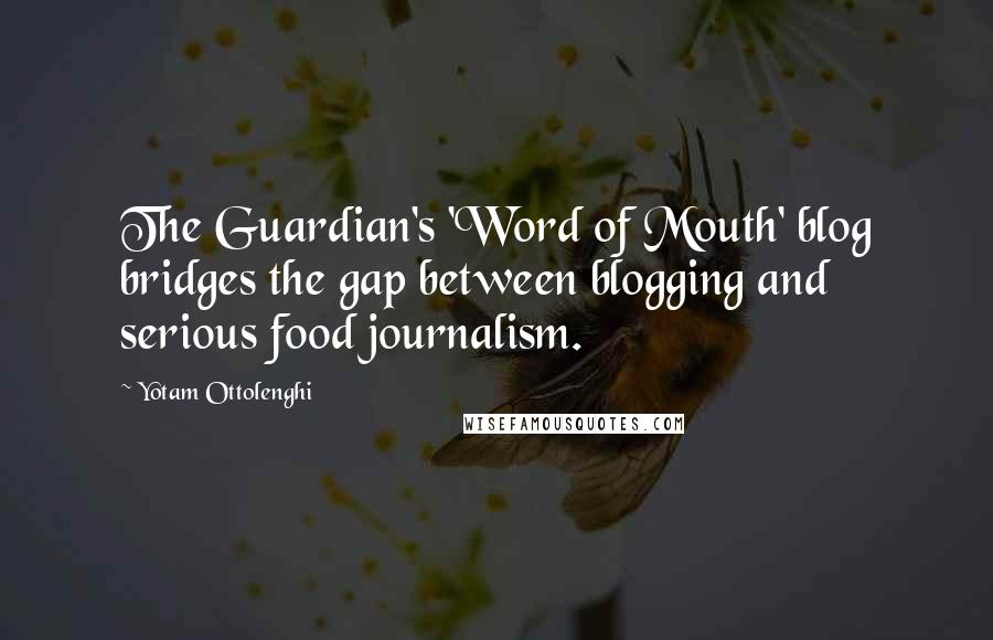 Yotam Ottolenghi quotes: The Guardian's 'Word of Mouth' blog bridges the gap between blogging and serious food journalism.