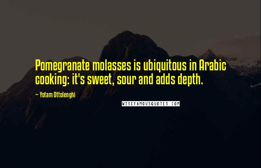 Yotam Ottolenghi quotes: Pomegranate molasses is ubiquitous in Arabic cooking: it's sweet, sour and adds depth.