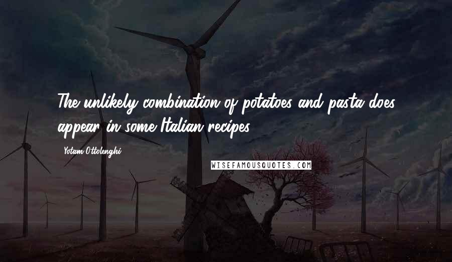 Yotam Ottolenghi quotes: The unlikely combination of potatoes and pasta does appear in some Italian recipes.