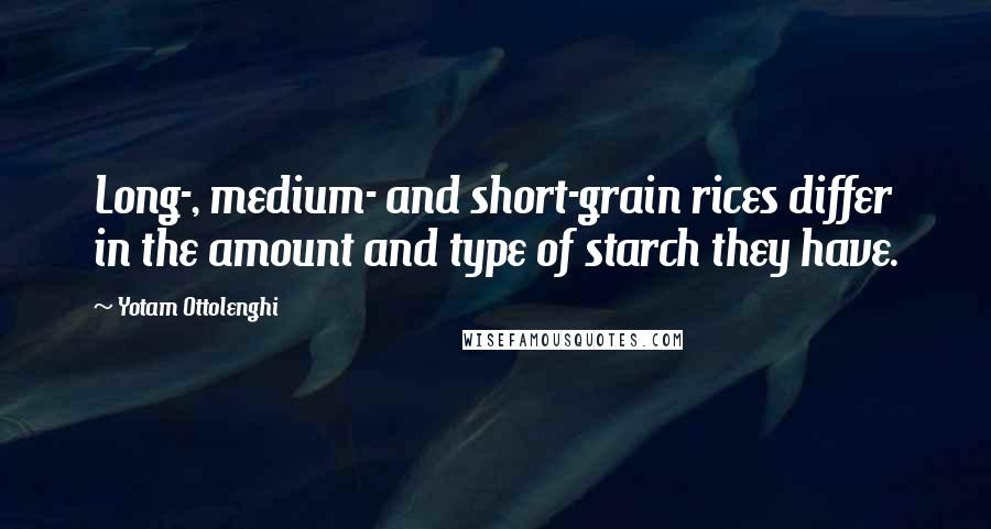 Yotam Ottolenghi quotes: Long-, medium- and short-grain rices differ in the amount and type of starch they have.